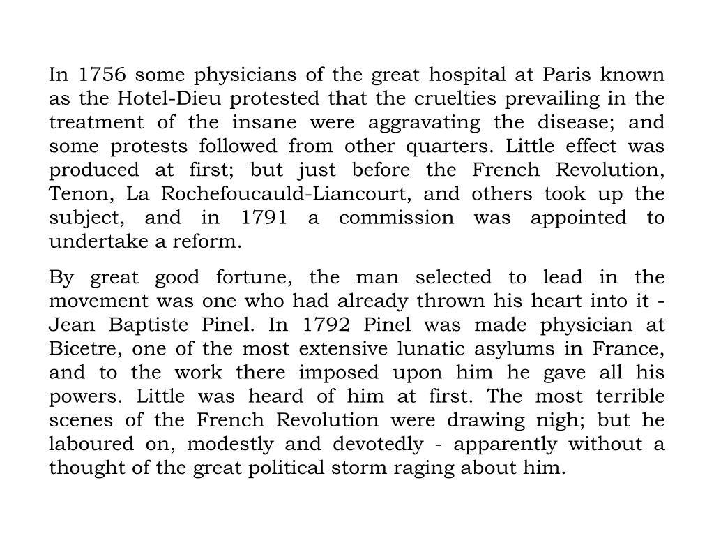 In 1756 some physicians of the great hospital at Paris known as the Hotel-Dieu protested that the cruelties prevailing in the treatment of the insane were aggravating the disease; and some protests followed from other quarters. Little effect was produced at first; but just before the French Revolution, Tenon, La Rochefoucauld-Liancourt, and others took up the subject, and in 1791 a commission was appointed to undertake a reform.
