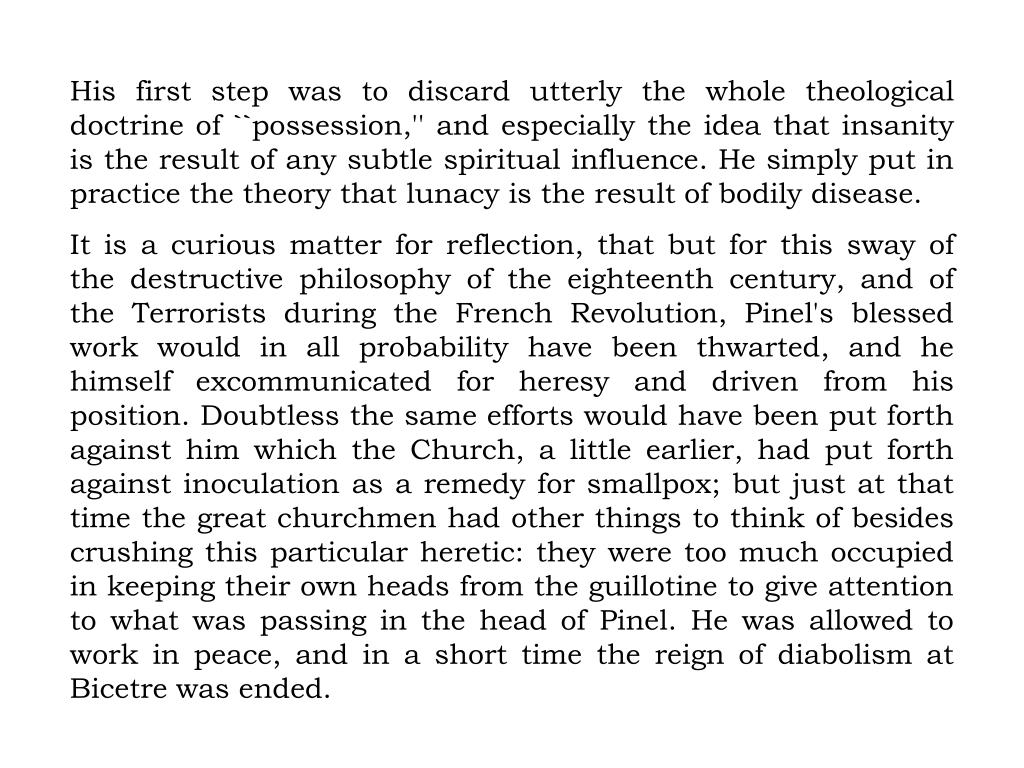 His first step was to discard utterly the whole theological doctrine of ``possession,'' and especially the idea that insanity is the result of any subtle spiritual influence. He simply put in practice the theory that lunacy is the result of bodily disease.