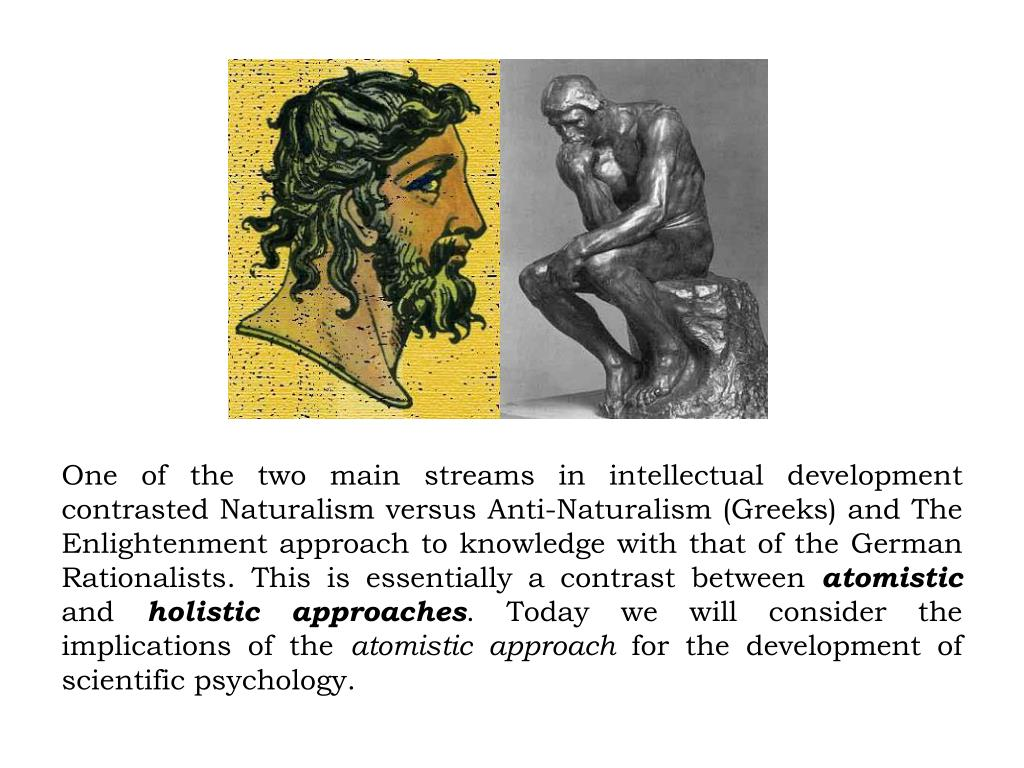 One of the two main streams in intellectual development contrasted Naturalism versus Anti-Naturalism (Greeks) and The Enlightenment approach to knowledge with that of the German Rationalists. This is essentially a contrast between