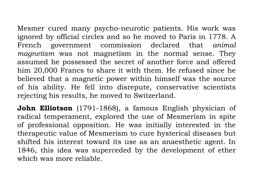 Mesmer cured many psycho-neurotic patients. His work was ignored by official circles and so he moved to Paris in 1778. A French government commission declared that