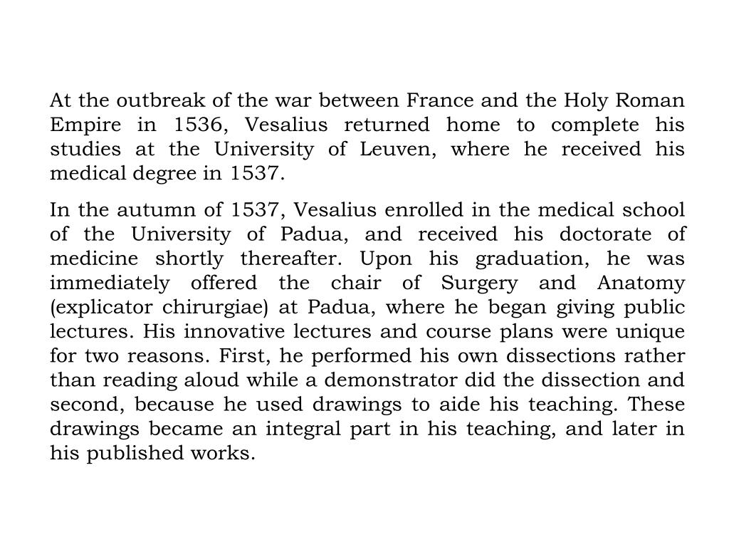 At the outbreak of the war between France and the Holy Roman Empire in 1536, Vesalius returned home to complete his studies at the University of Leuven, where he received his medical degree in 1537.