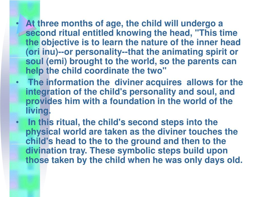 """At three months of age, the child will undergo a second ritual entitled knowing the head, """"This time the objective is to learn the nature of the inner head (ori inu)--or personality--that the animating spirit or soul (emi) brought to the world, so the parents can help the child coordinate the two"""""""