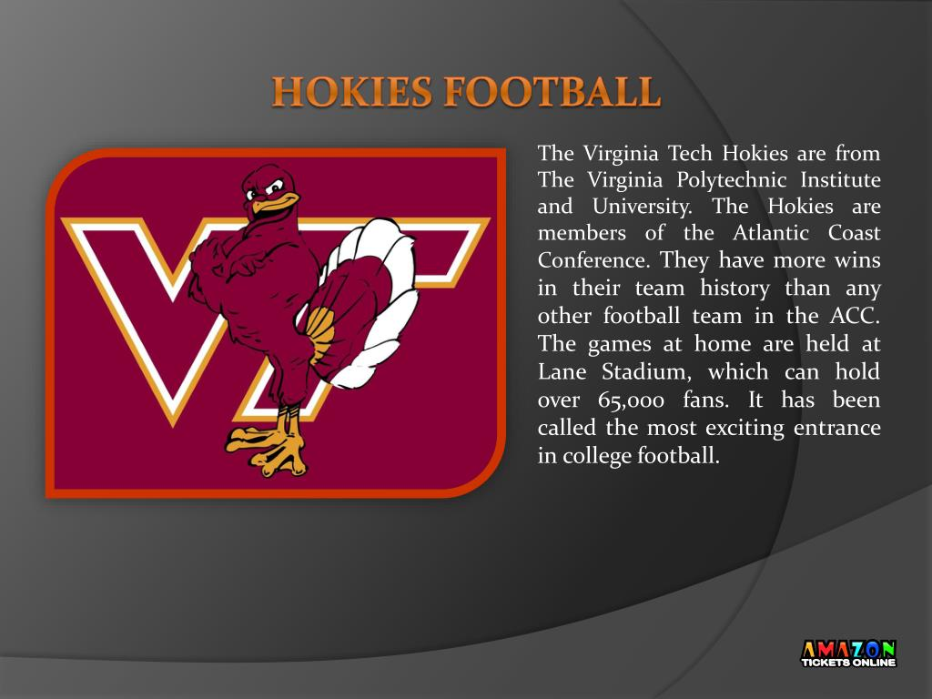 The Virginia Tech Hokies are from The Virginia Polytechnic Institute and University. The Hokies are members of the Atlantic Coast Conference.