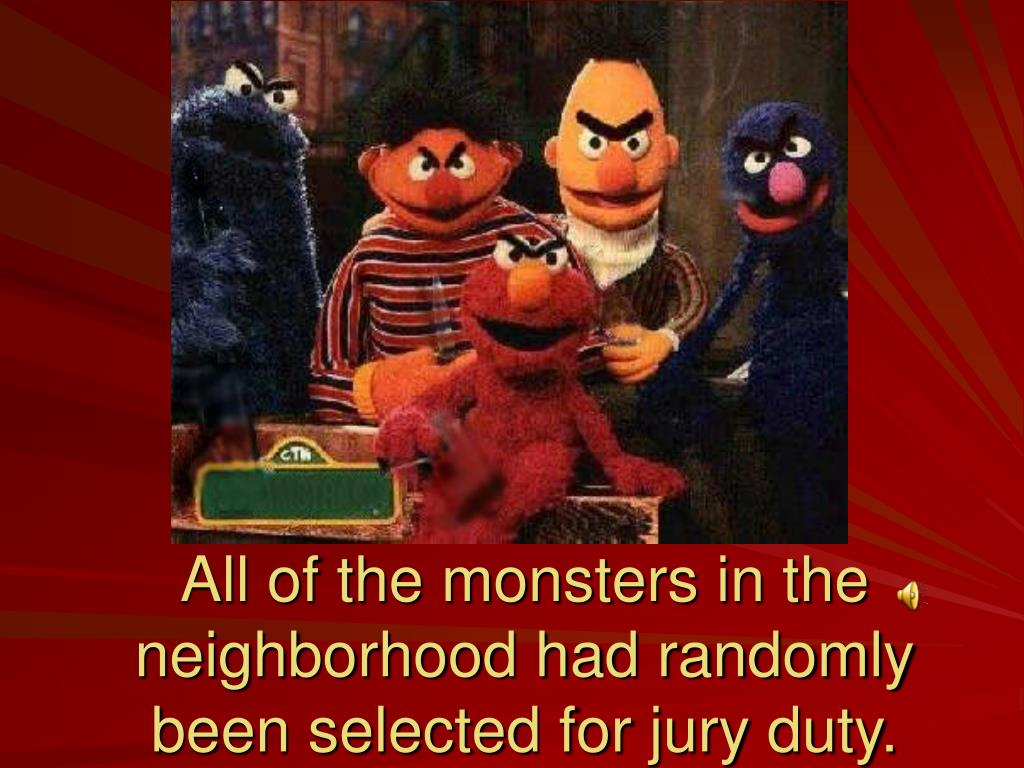 All of the monsters in the neighborhood had randomly been selected for jury duty.