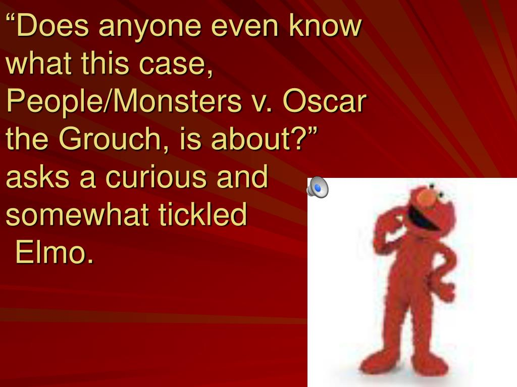 """""""Does anyone even know what this case, People/Monsters v. Oscar the Grouch, is about?"""""""