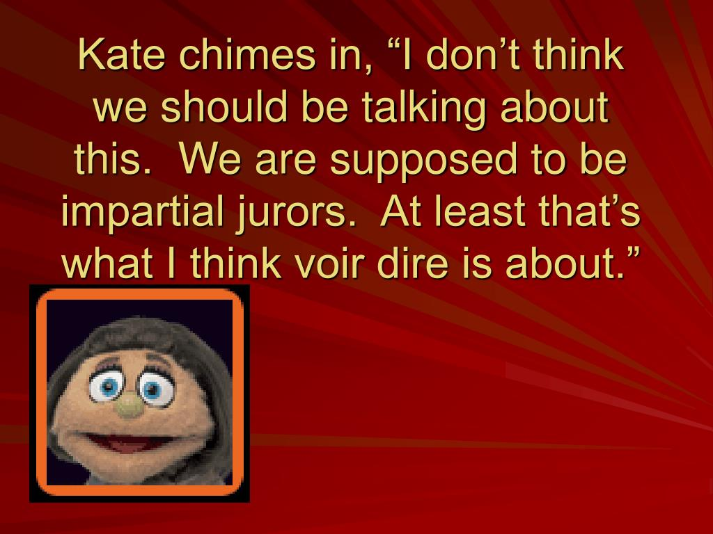"""Kate chimes in, """"I don't think we should be talking about this.  We are supposed to be impartial jurors.  At least that's what I think voir dire is about."""""""