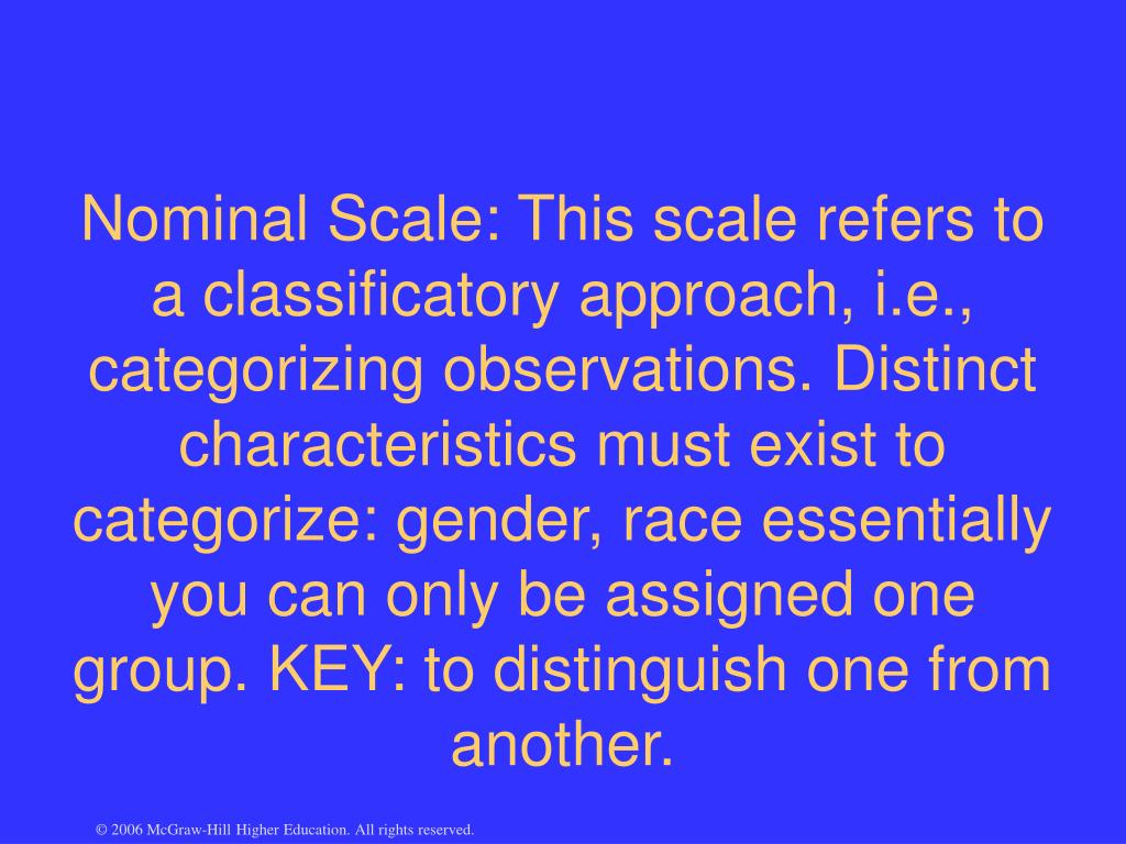 Nominal Scale: This scale refers to a classificatory approach, i.e., categorizing observations. Distinct characteristics must exist to categorize: gender, race essentially you can only be assigned one group. KEY: to distinguish one from another.