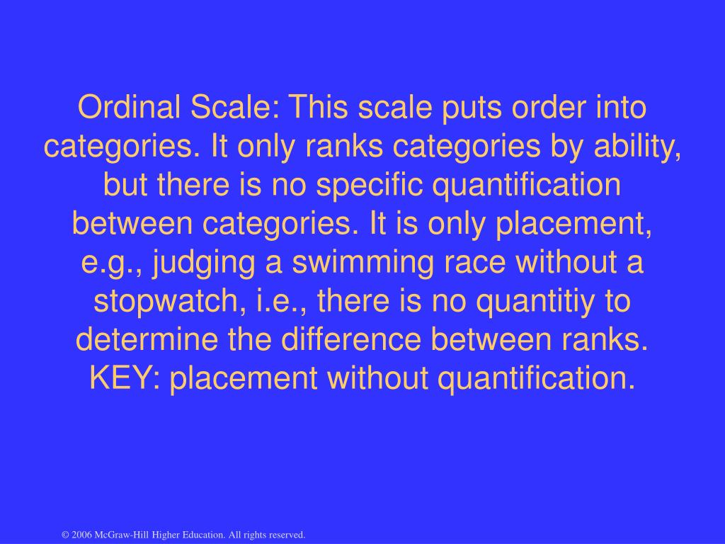 Ordinal Scale: This scale puts order into categories. It only ranks categories by ability, but there is no specific quantification between categories. It is only placement, e.g., judging a swimming race without a stopwatch, i.e., there is no quantitiy to determine the difference between ranks. KEY: placement without quantification.