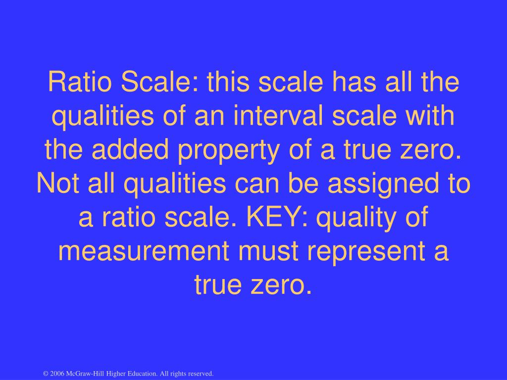 Ratio Scale: this scale has all the qualities of an interval scale with the added property of a true zero. Not all qualities can be assigned to a ratio scale. KEY: quality of measurement must represent a true zero.