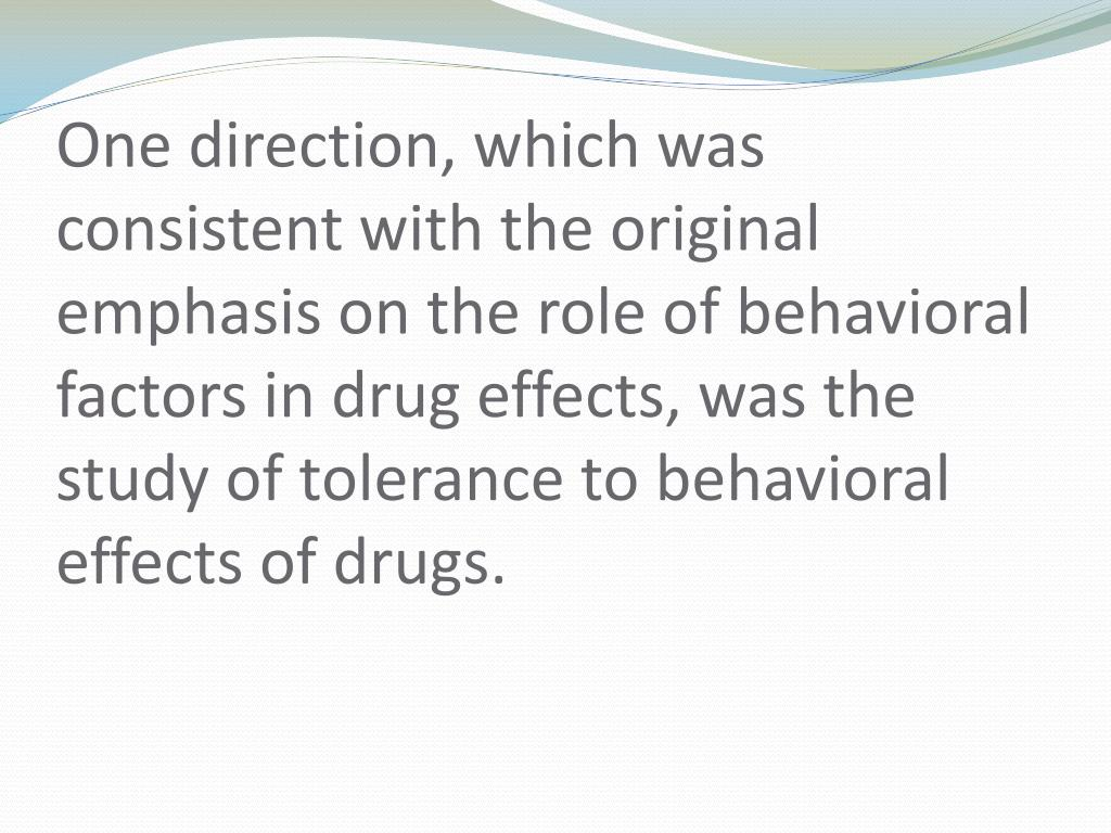 One direction, which was consistent with the original emphasis on the role of behavioral factors in drug effects, was the study of tolerance to behavioral effects of drugs.