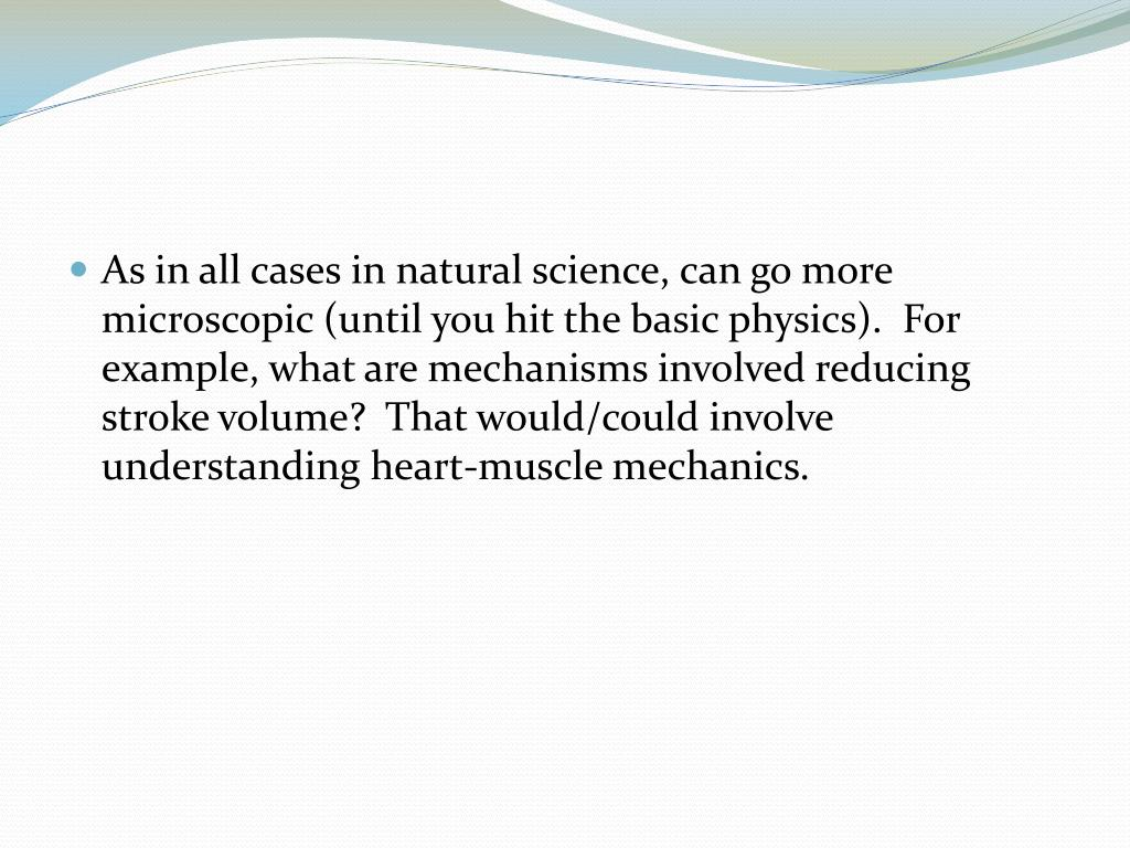 As in all cases in natural science, can go more microscopic (until you hit the basic physics).  For example, what are mechanisms involved reducing stroke volume?  That would/could involve understanding heart-muscle mechanics.