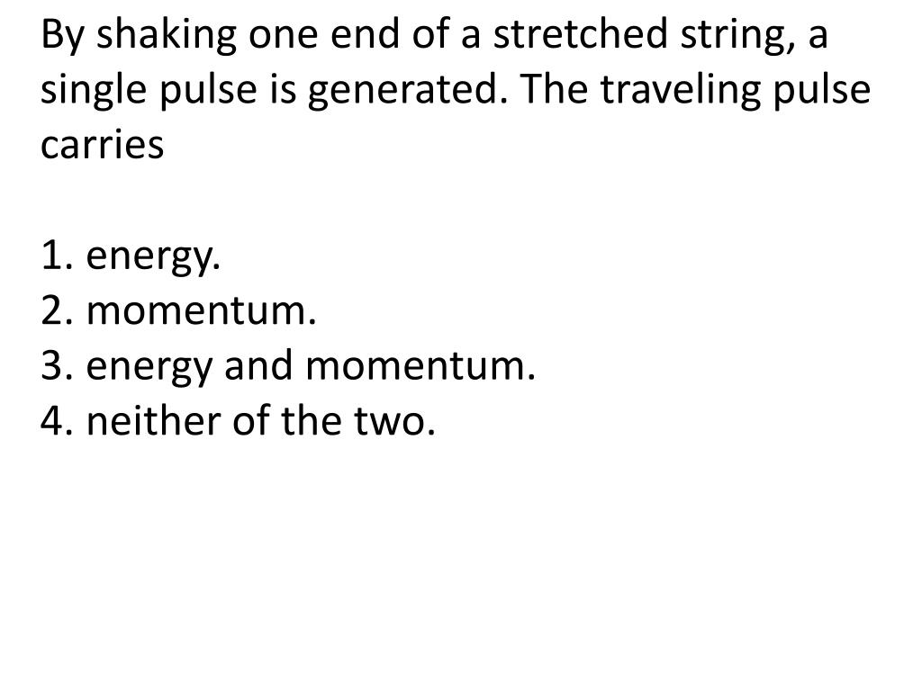 By shaking one end of a stretched string, a single pulse is generated. The traveling pulse carries