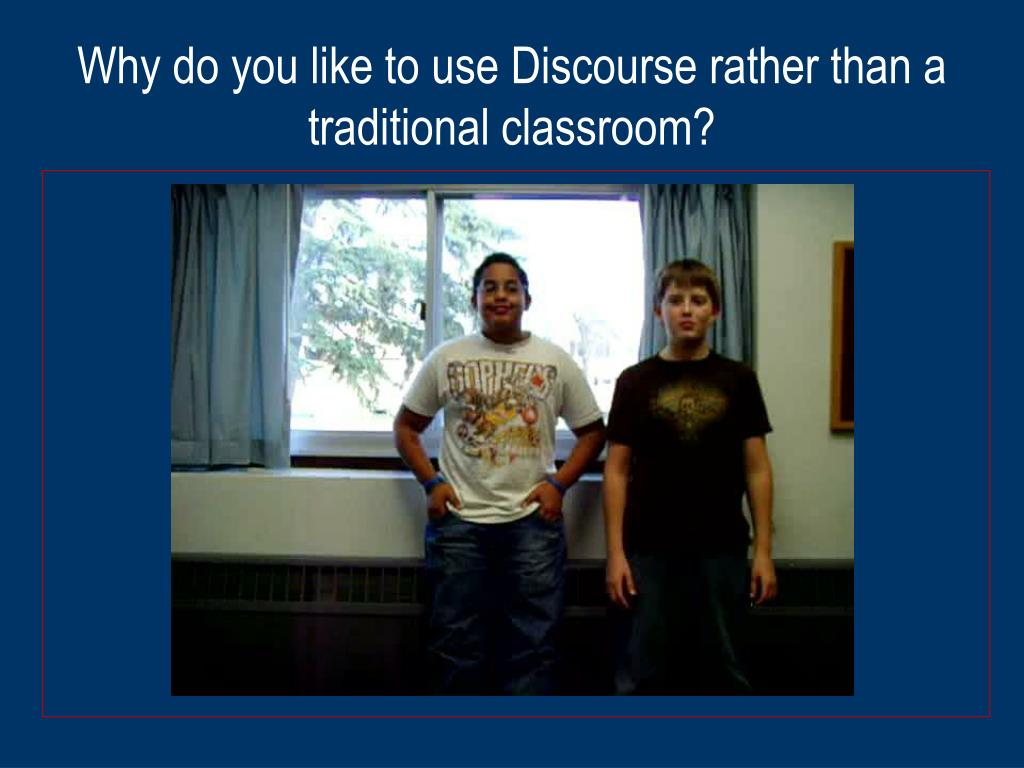 Why do you like to use Discourse rather than a traditional classroom?