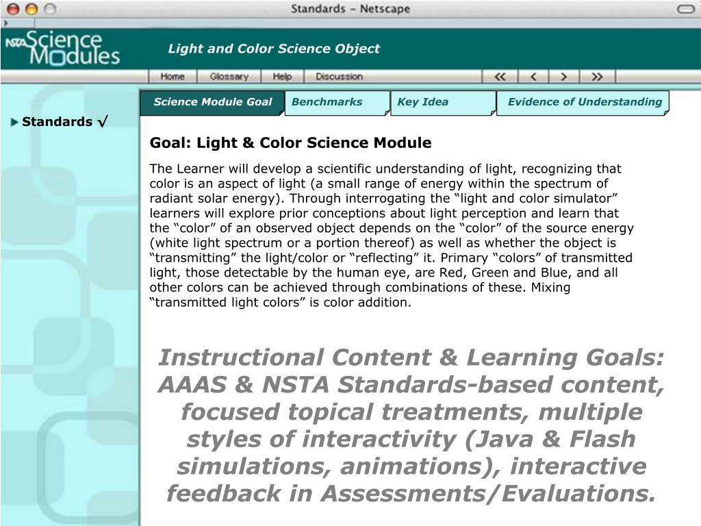Instructional Content & Learning Goals: AAAS & NSTA Standards-based content, focused topical treatments, multiple styles of interactivity (Java & Flash simulations, animations), interactive feedback in Assessments/Evaluations.