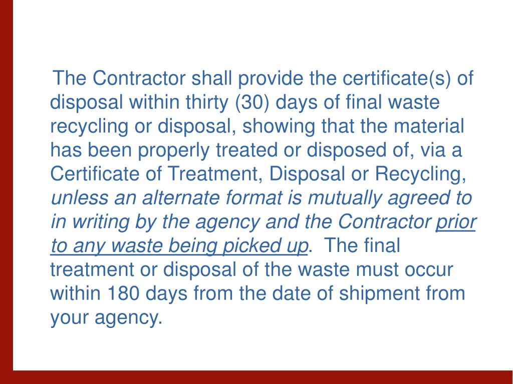 The Contractor shall provide the certificate(s) of disposal within thirty (30) days of final waste recycling or disposal, showing that the material has been properly treated or disposed of, via a Certificate of Treatment, Disposal or Recycling,