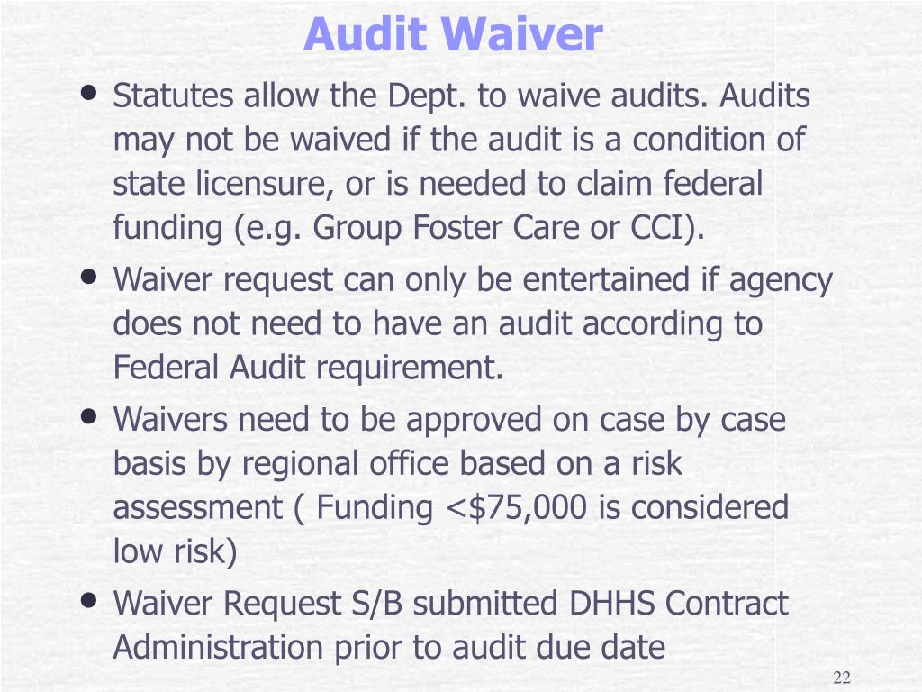 Statutes allow the Dept. to waive audits. Audits may not be waived if the audit is a condition of state licensure, or is needed to claim federal funding (e.g. Group Foster Care or CCI).