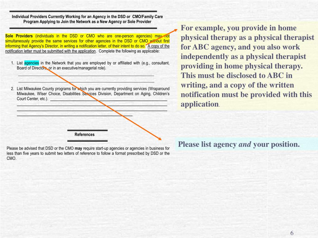For example, you provide in home physical therapy as a physical therapist for ABC agency, and you also work independently as a physical therapist providing in home physical therapy.  This must be disclosed to ABC in writing, and a copy of the written notification must be provided with this application