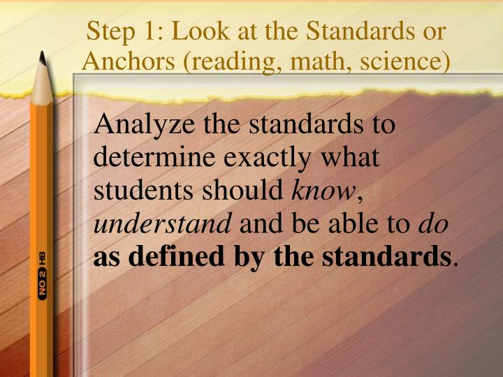 Step 1 look at the standards or anchors reading math science