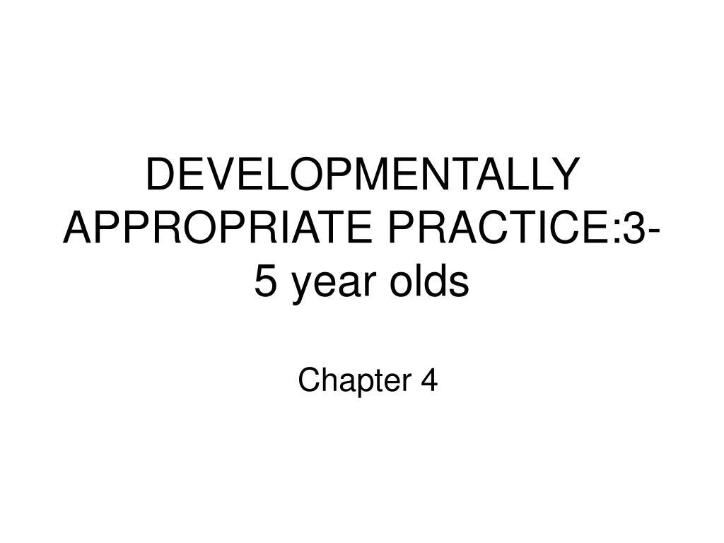 DEVELOPMENTALLY APPROPRIATE PRACTICE:3-5 year olds
