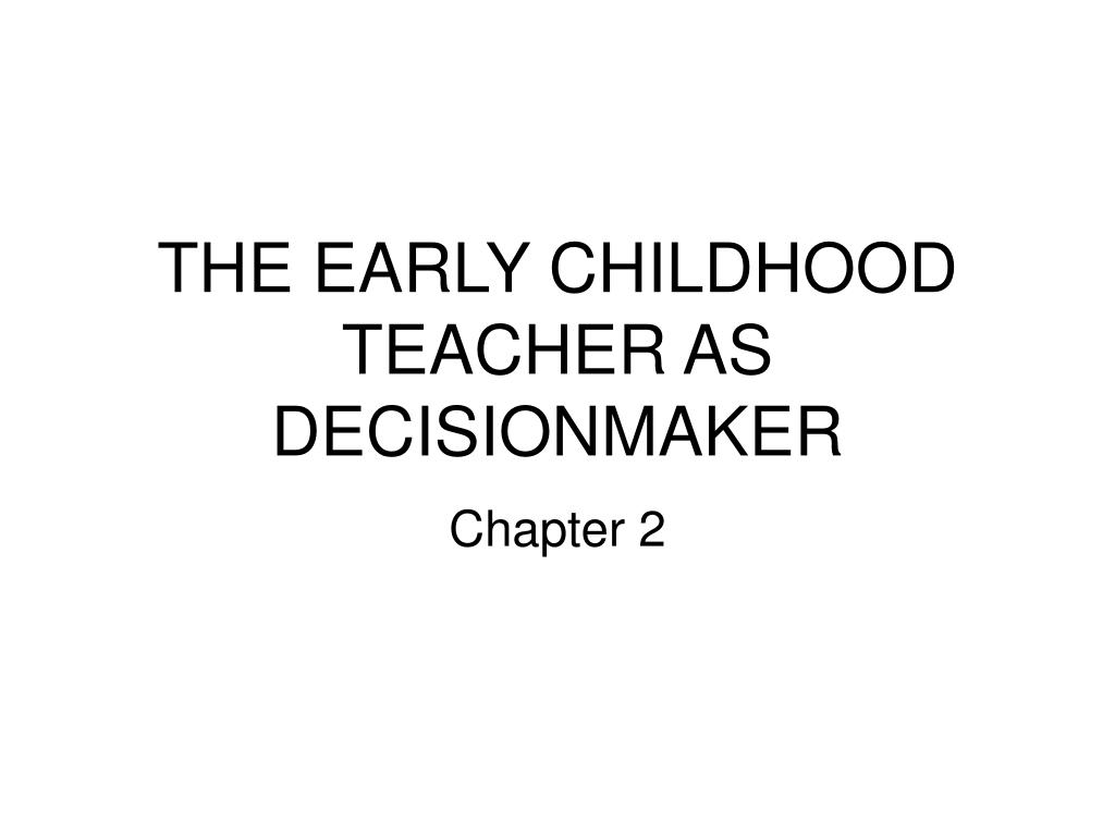 THE EARLY CHILDHOOD TEACHER AS DECISIONMAKER