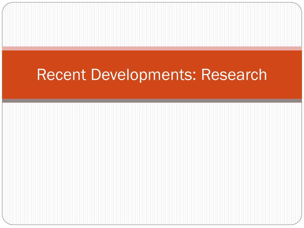 Recent Developments: Research