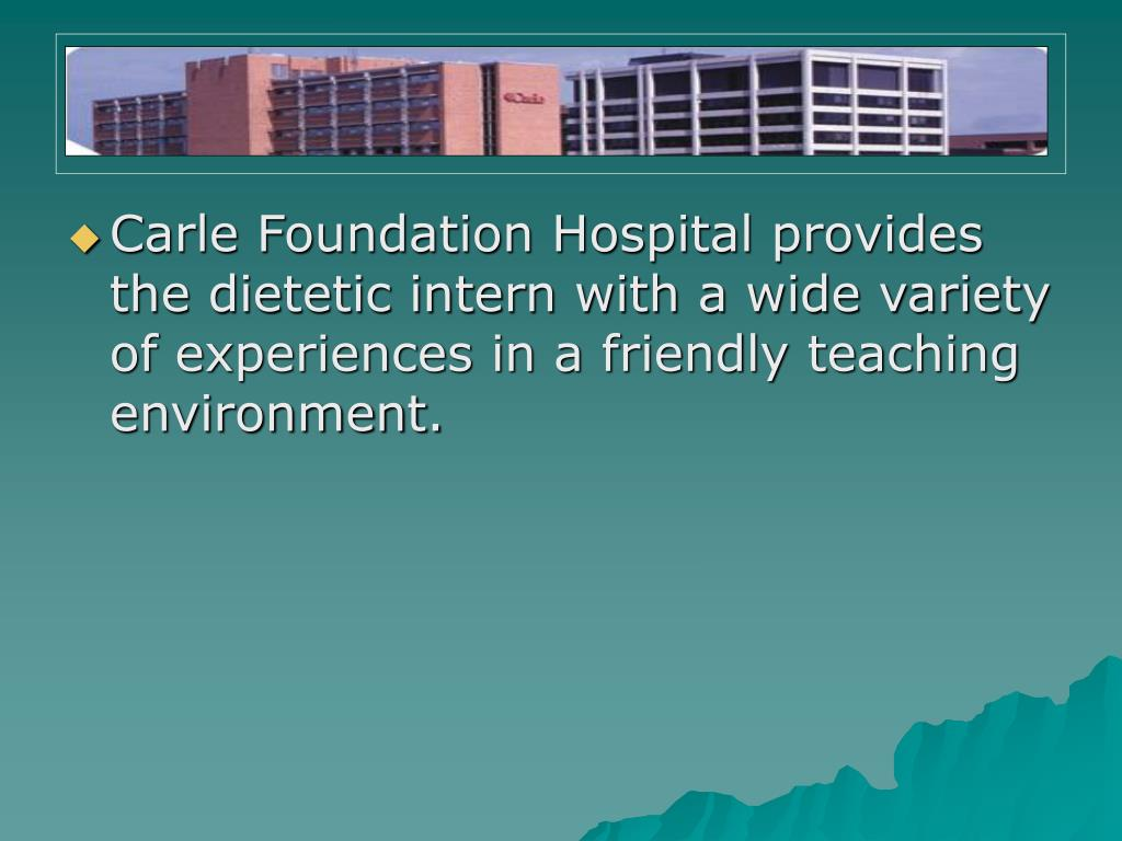 Carle Foundation Hospital provides the dietetic intern with a wide variety of experiences in a friendly teaching environment.