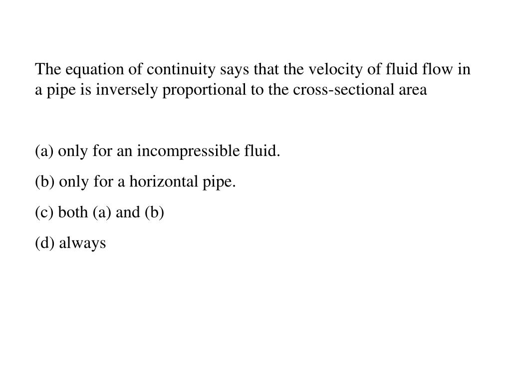 The equation of continuity says that the velocity of fluid flow in a pipe is inversely proportional to the cross-sectional area