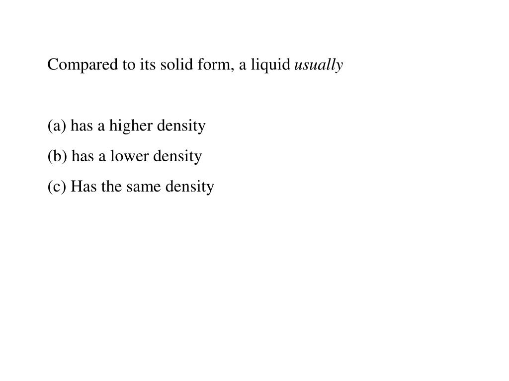 Compared to its solid form, a liquid