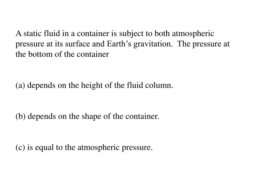 A static fluid in a container is subject to both atmospheric pressure at its surface and Earth's gravitation.  The pressure at the bottom of the container