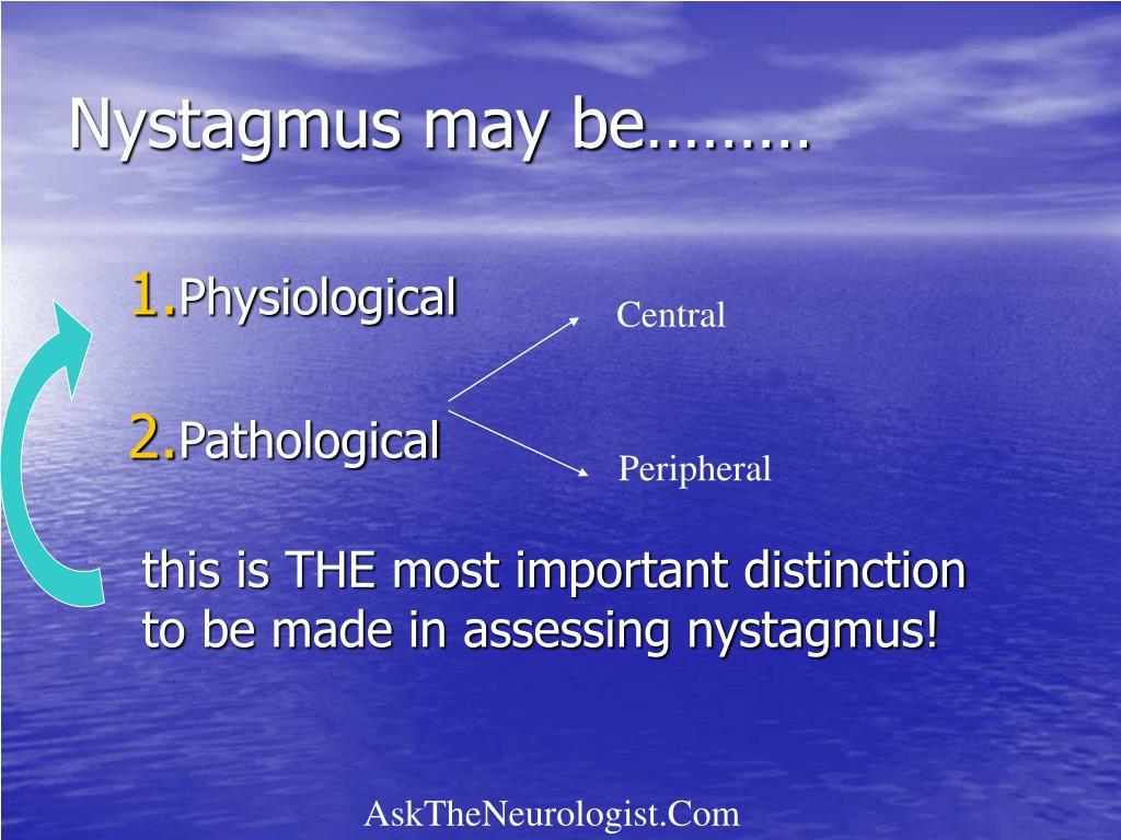 Nystagmus may be………