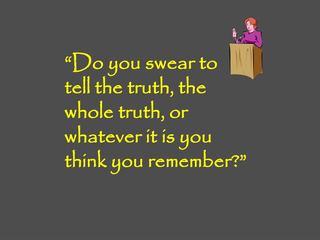 """""""Do you swear to tell the truth, the whole truth, or whatever it is you think you remember?"""""""