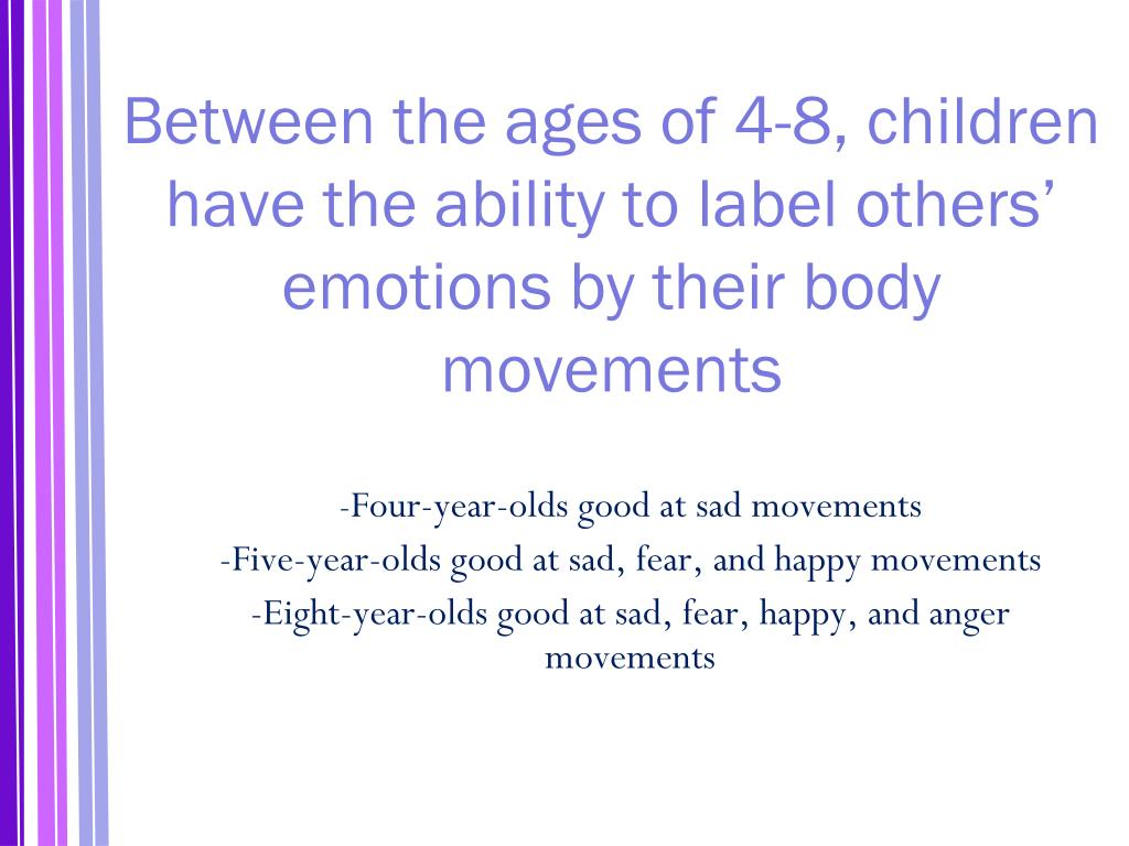 Between the ages of 4-8, children have the ability to label others' emotions by their body movements
