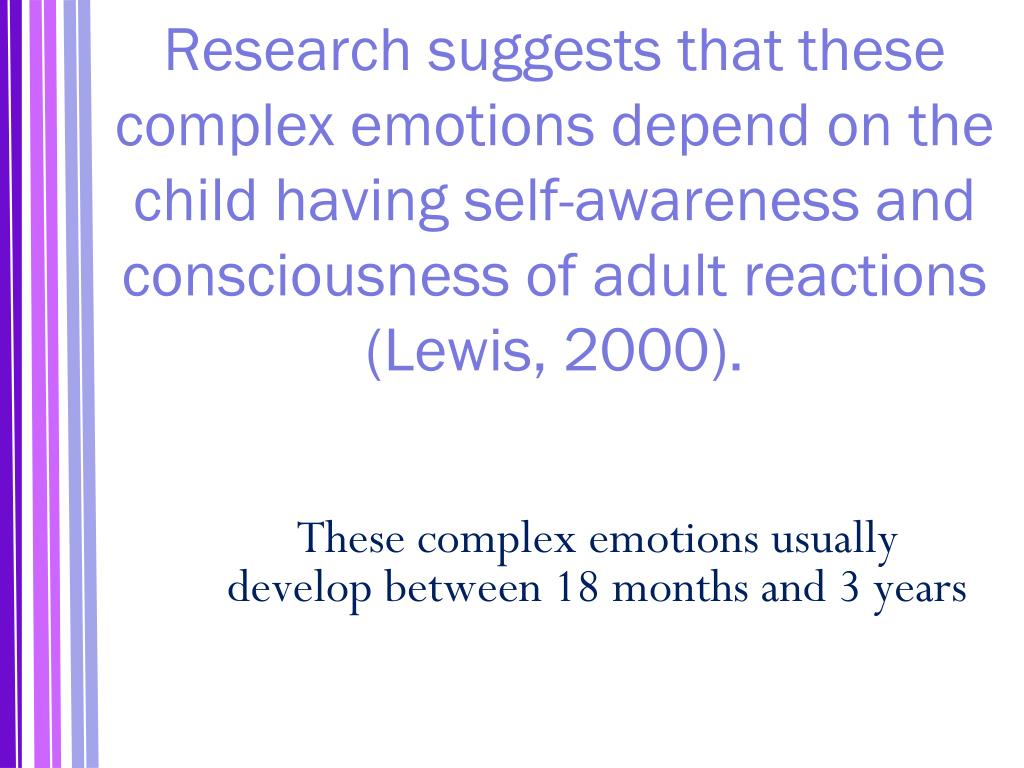 Research suggests that these complex emotions depend on the child having self-awareness and consciousness of adult reactions (Lewis, 2000).
