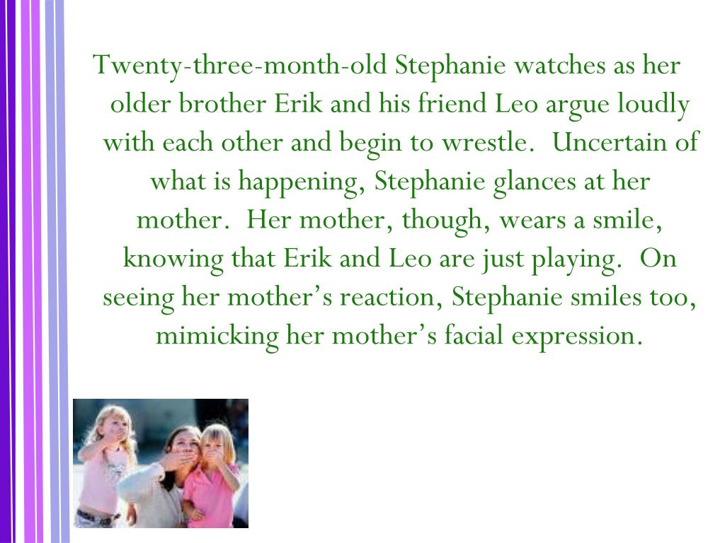 Twenty-three-month-old Stephanie watches as her older brother Erik and his friend Leo argue loudly with each other and begin to wrestle.  Uncertain of what is happening, Stephanie glances at her mother.  Her mother, though, wears a smile, knowing that Erik and Leo are just playing.  On seeing her mother's reaction, Stephanie smiles too, mimicking her mother's facial expression.