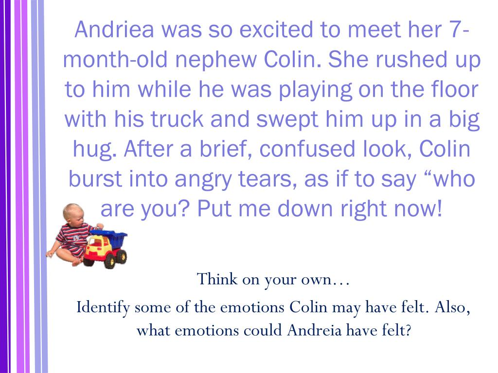 "Andriea was so excited to meet her 7-month-old nephew Colin. She rushed up to him while he was playing on the floor with his truck and swept him up in a big hug. After a brief, confused look, Colin burst into angry tears, as if to say ""who are you? Put me down right now!"