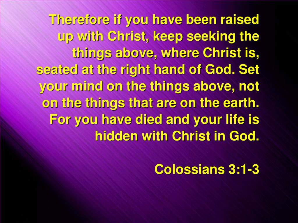 Therefore if you have been raised up with Christ, keep seeking the things above, where Christ is, seated at the right hand of God. Set your mind on the things above, not on the things that are on the earth. For you have died and your life is hidden with Christ in God.