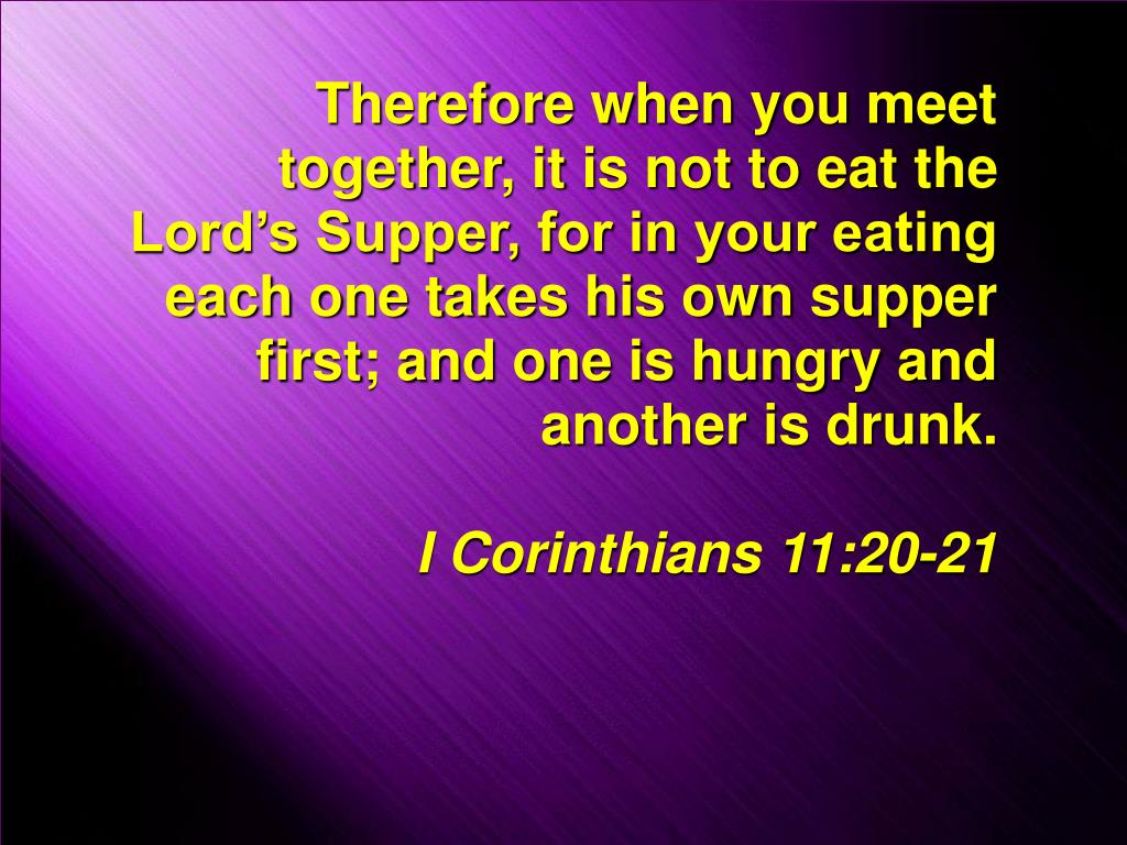 Therefore when you meet together, it is not to eat the Lord's Supper, for in your eating each one takes his own supper first; and one is hungry and another is drunk.