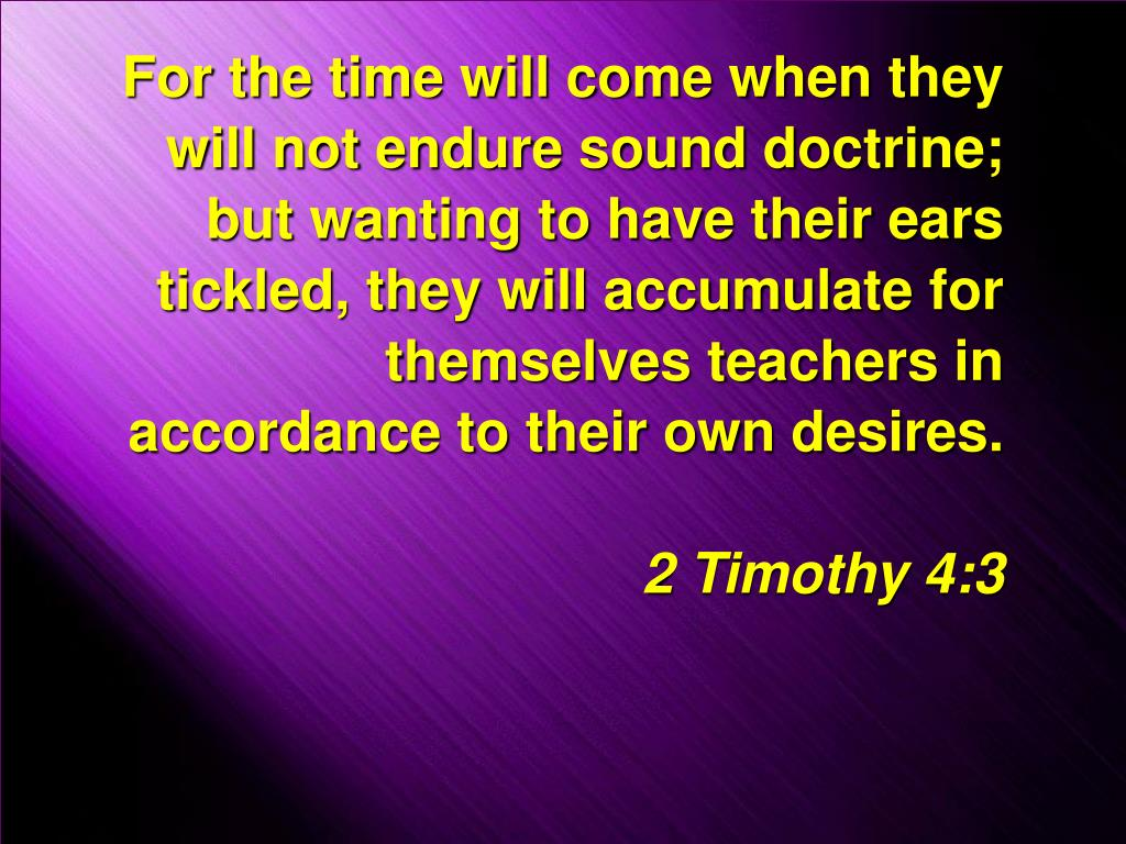 For the time will come when they will not endure sound doctrine; but wanting to have their ears tickled, they will accumulate for themselves teachers in accordance to their own desires.