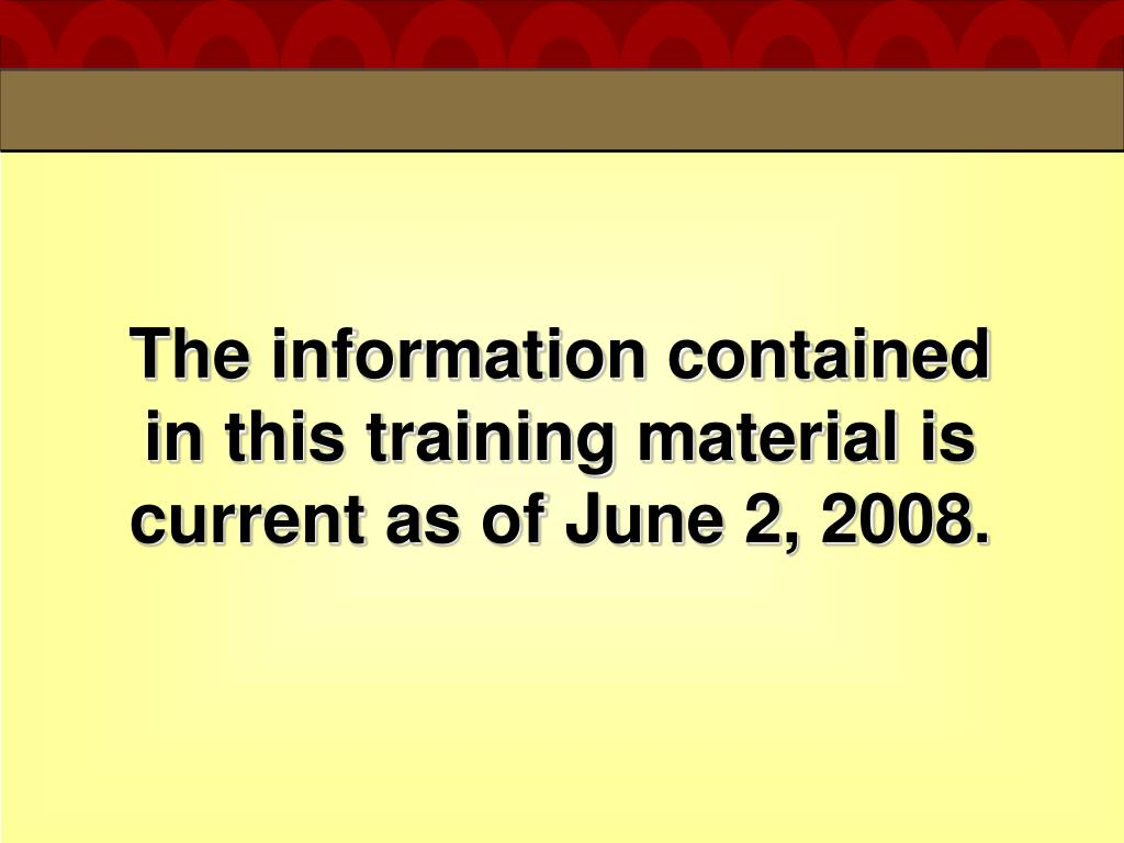 The information contained in this training material is current as of June 2, 2008