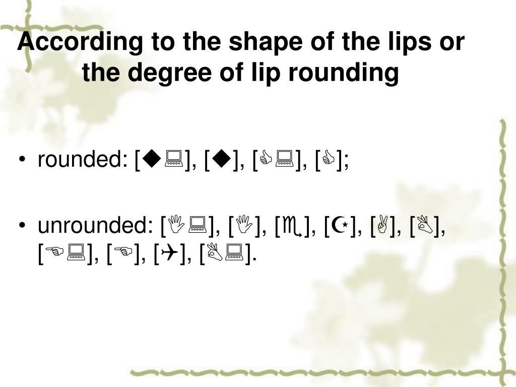 According to the shape of the lips or