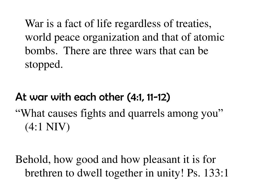 War is a fact of life regardless of treaties, world peace organization and that of atomic bombs.  There are three wars that can be stopped.