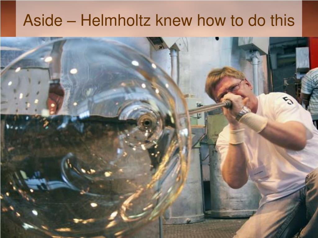 Aside – Helmholtz knew how to do this
