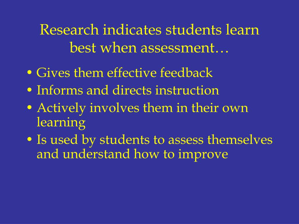 Research indicates students learn best when assessment…