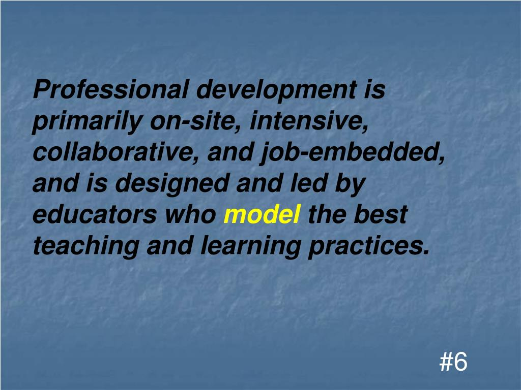 Professional development is primarily on-site, intensive, collaborative, and job-embedded,