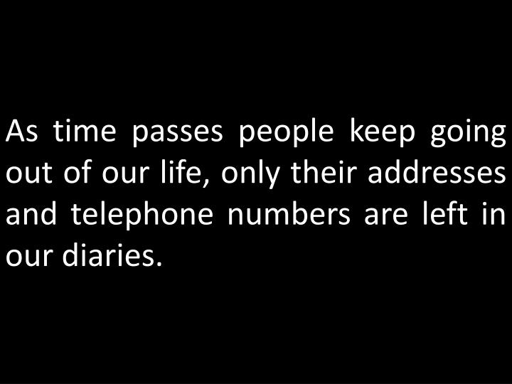 As time passes people keep going out of our life, only their addresses and telephone numbers are lef...