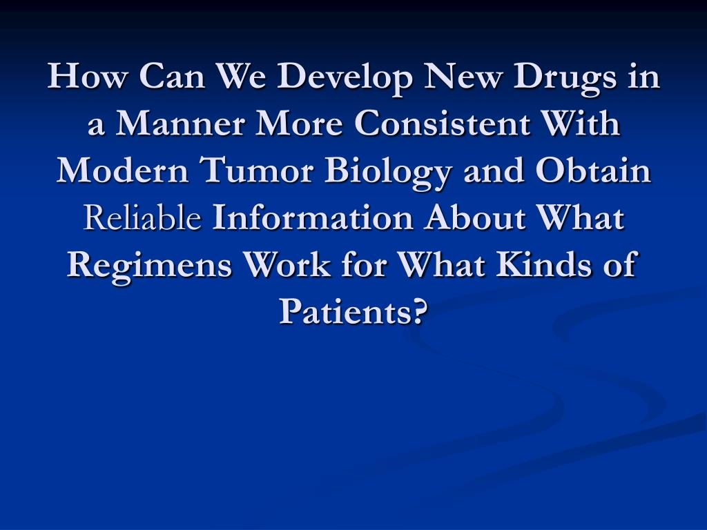 How Can We Develop New Drugs in a Manner More Consistent With Modern Tumor Biology and Obtain