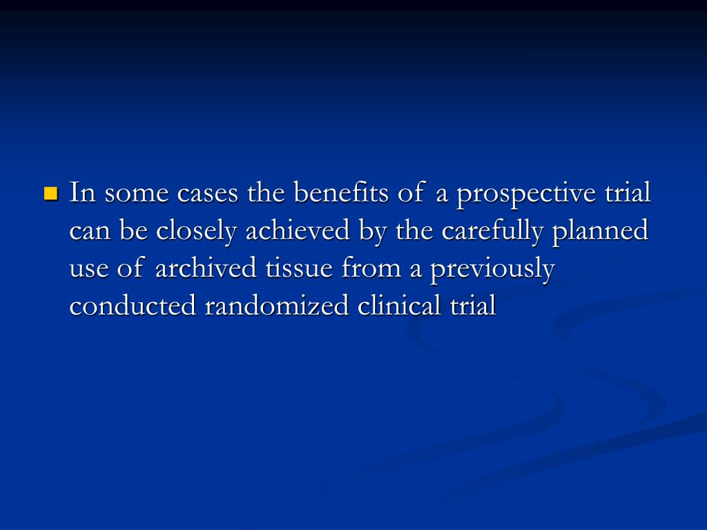 In some cases the benefits of a prospective trial can be closely achieved by the carefully planned use of archived tissue from a previously conducted randomized clinical trial