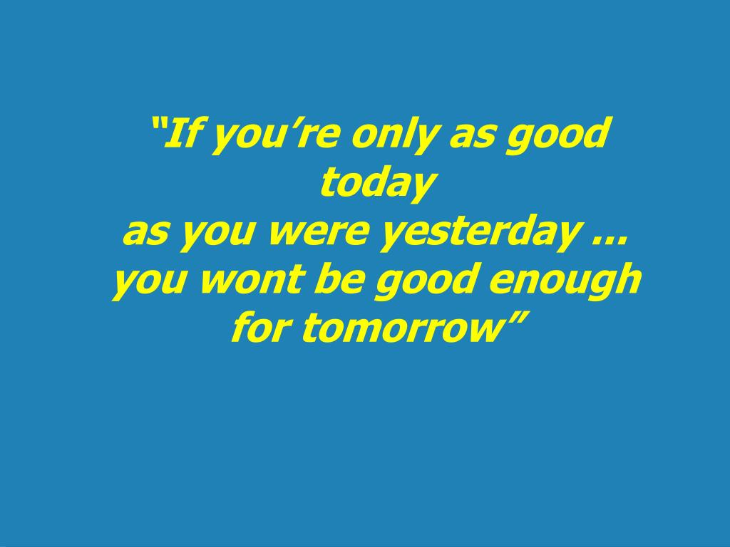 """""""If you're only as good today"""