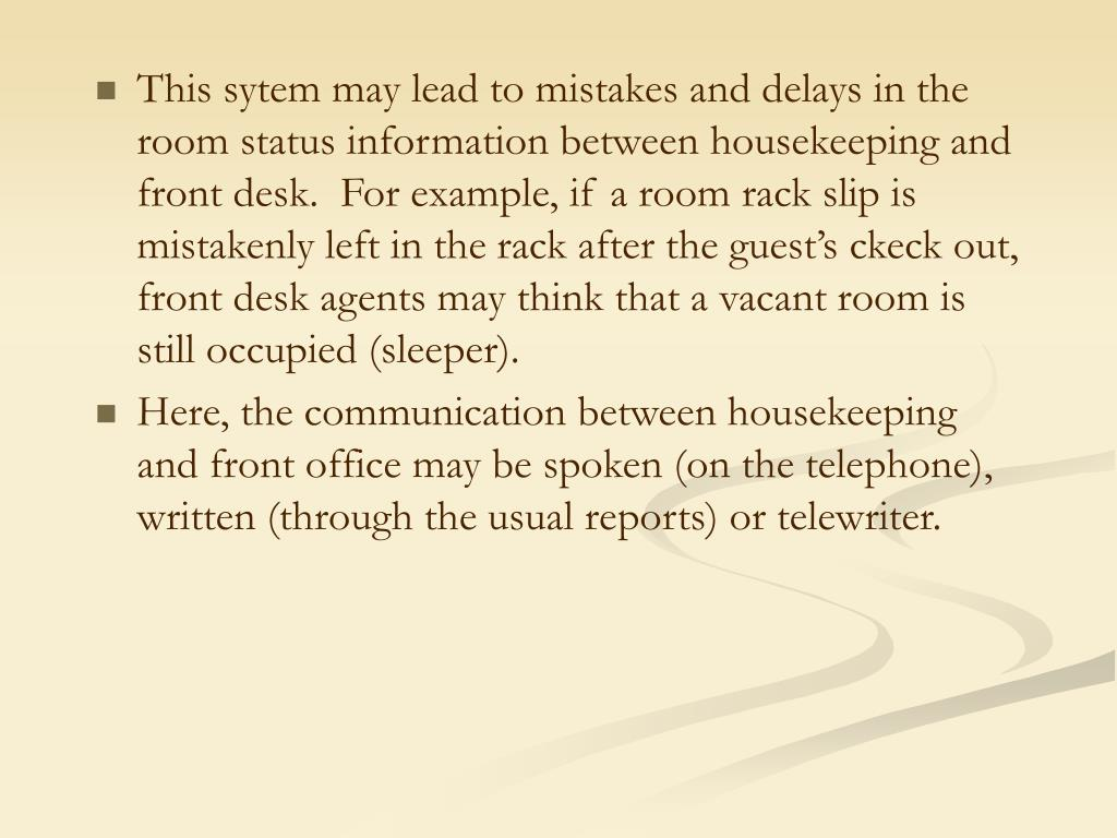 This sytem may lead to mistakes and delays in the room status information between housekeeping and front desk.  For example, if a room rack slip is mistakenly left in the rack after the guest's ckeck out, front desk agents may think that a vacant room is still occupied (sleeper).