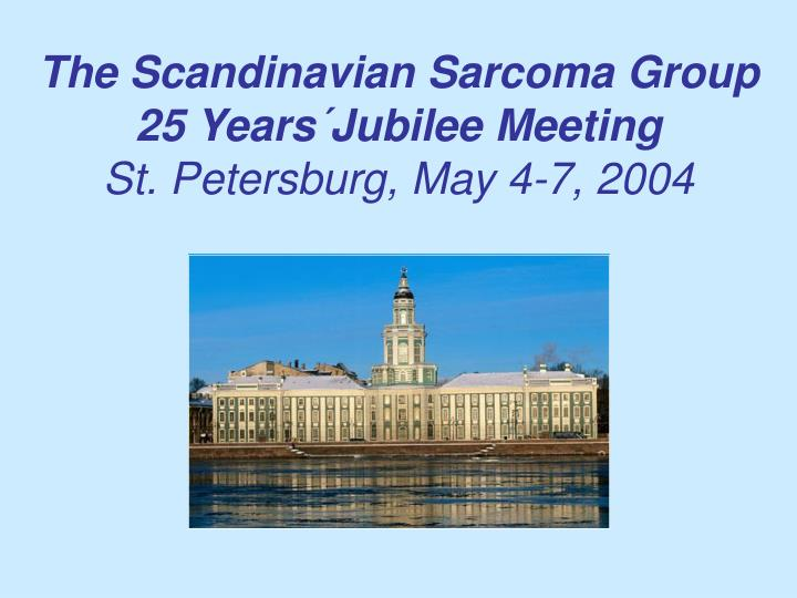 The scandinavian sarcoma group 25 years jubilee meeting st petersburg may 4 7 2004